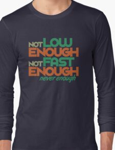 Not low enough, Not fast enough, Never enough (1) Long Sleeve T-Shirt