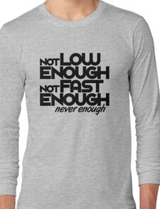 Not low enough, Not fast enough, Never enough (6) Long Sleeve T-Shirt