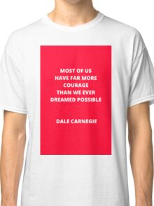 Most of us have far more courage than we ever dreamed possible Classic T-Shirt
