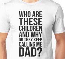 Who are these children and why do they keep calling me dad? Unisex T-Shirt