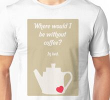 Where would I be without coffee? In bed Unisex T-Shirt