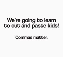 We're going to learn to cut and paste kids, Commas matter by MegaLawlz