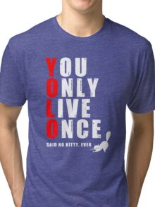 You only live once, said no kitty, ever. YOLO Tri-blend T-Shirt