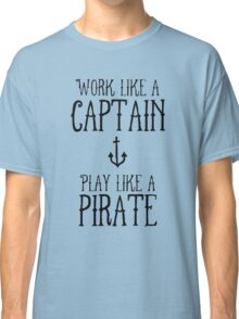 Work like a captain but play like a pirate Classic T-Shirt