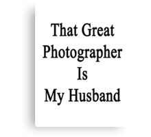 That Great Photographer Is My Husband  Canvas Print