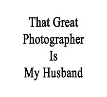 That Great Photographer Is My Husband  Photographic Print