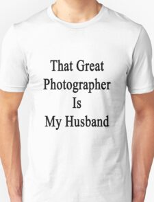 That Great Photographer Is My Husband  Unisex T-Shirt