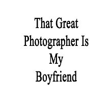 That Great Photographer Is My Boyfriend  Photographic Print
