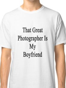That Great Photographer Is My Boyfriend  Classic T-Shirt