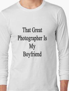 That Great Photographer Is My Boyfriend  Long Sleeve T-Shirt
