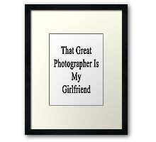 That Great Photographer Is My Girlfriend  Framed Print