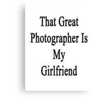 That Great Photographer Is My Girlfriend  Canvas Print