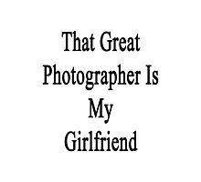 That Great Photographer Is My Girlfriend  Photographic Print