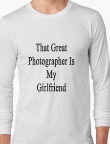 That Great Photographer Is My Girlfriend  Long Sleeve T-Shirt