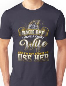 Back off! I have a crazy wife and I'm not afraid to use her! Unisex T-Shirt