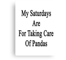 My Saturdays Are For Taking Care Of Pandas  Canvas Print