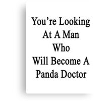 You're Looking At A Man Who Will Become A Panda Doctor  Canvas Print