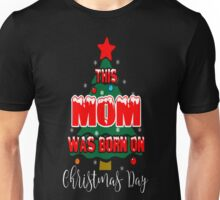 This Mom Born On Christmas Day Ugly Sweater Ugly T-Shirt Unisex T-Shirt