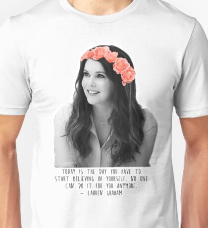 Lauren Graham   Today is the day you have to start believing in yourself.  Unisex T-Shirt