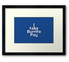 I take Burrito Pay Framed Print