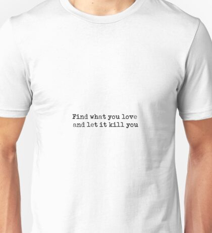 Find what you love and let it kill you - Charles Bukowski quote Unisex T-Shirt
