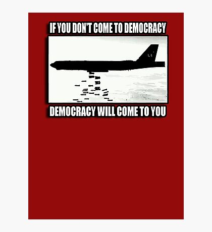 If you don't come to democracy then democracy will come to you Photographic Print