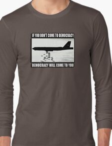 If you don't come to democracy then democracy will come to you Long Sleeve T-Shirt