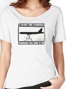 If you don't come to democracy then democracy will come to you Women's Relaxed Fit T-Shirt