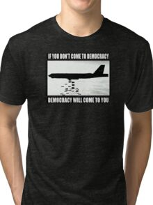 If you don't come to democracy then democracy will come to you Tri-blend T-Shirt