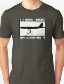 If you don't come to democracy then democracy will come to you T-Shirt