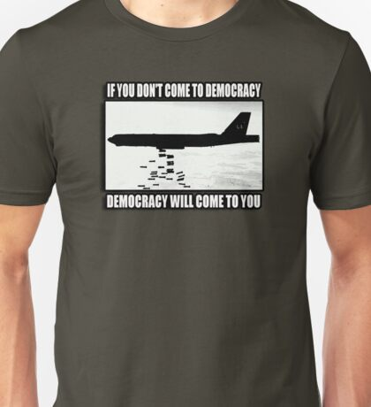 If you don't come to democracy then democracy will come to you Unisex T-Shirt