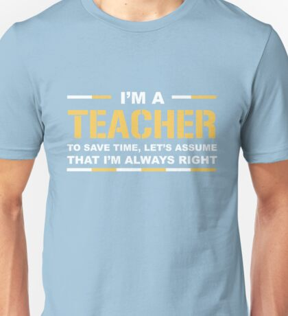 I'm A Teacher Save Time Assume I'm Always Right Funny Gift T-Shirt Unisex T-Shirt