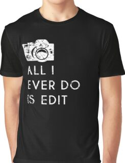 All I Ever Do Is Edit, Funny Photographer Quip Graphic T-Shirt
