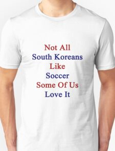 Not All South Koreans Like Soccer Some Of Us Love It  Unisex T-Shirt
