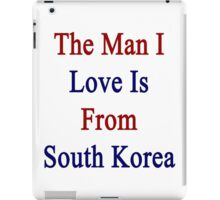 The Man I Love Is From South Korea  iPad Case/Skin