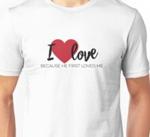 I love because He first loved me [1 John 4:19 paraphrase] Unisex T-Shirt