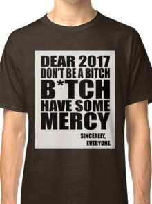 Funny New Years - Dear 2017 Don't Be a B*tch Classic T-Shirt