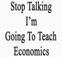 Stop Talking I'm Going To Teach Economics  by supernova23