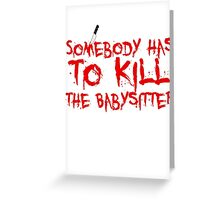 somebody has to Kill the babysitter Greeting Card