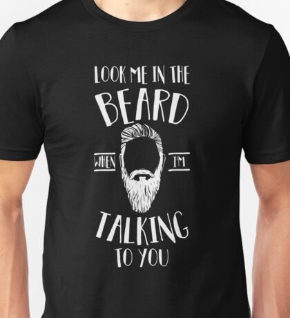 Look Me in the Beard When I'm Talking to You Unisex T-Shirt