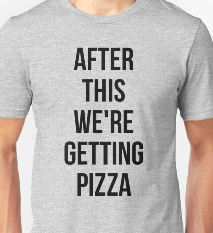 AFTER THIS WE ARE GETTING PIZZA  Unisex T-Shirt