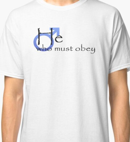 He who must obey Classic T-Shirt
