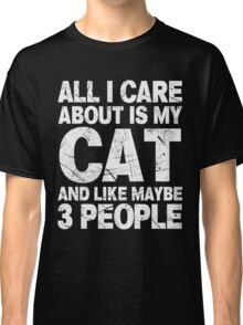 All I Care About Is My Cat And Like Maybe 3 People T-Shirt Classic T-Shirt