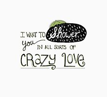 I Want To Shower You In All Sorts Of Crazy Love Unisex T-Shirt
