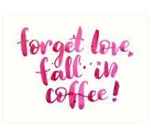 Forget love, fall in coffe Art Print