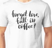 Forget love, fall in coffe Unisex T-Shirt