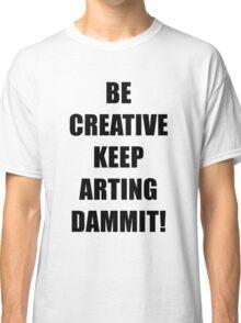 BE CREATIVE KEEP ARTING Classic T-Shirt