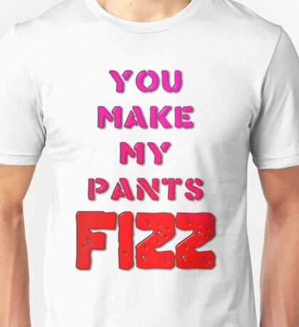 You Make My Pants Fizz Unisex T-Shirt