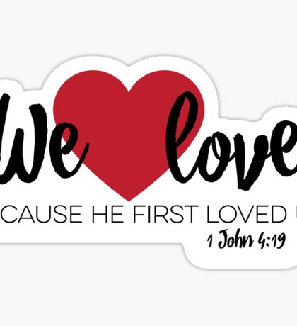 1 John 4:19 – We love because he first loved us [w/reference] Sticker