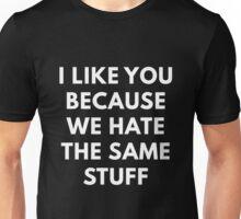 I Like You Because We Hate The Same Stuff Unisex T-Shirt